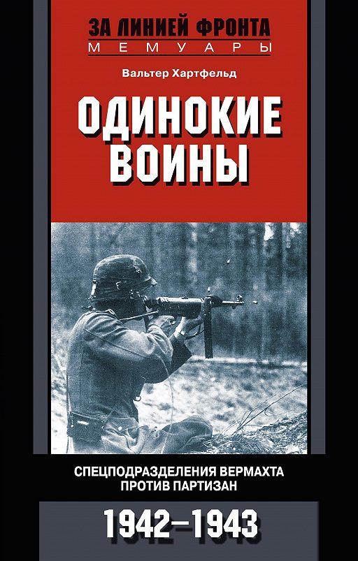 Одинокие воины. Спецподразделения вермахта против партизан. 1942 – 1943